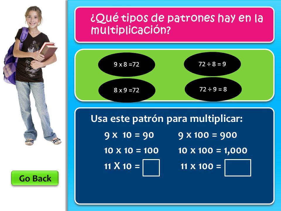 9 x 8 =72 ¿Qué tipos de patrones hay en la multiplicación? Usa este patrón para multiplicar: 9 x 10 = 90 9 x 100 = 900 10 x 10 = 100 10 x 100 = 1,000