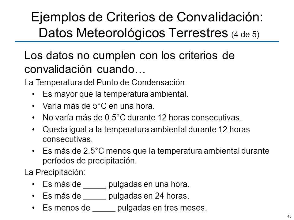 43 Ejemplos de Criterios de Convalidación: Datos Meteorológicos Terrestres (4 de 5) Los datos no cumplen con los criterios de convalidación cuando… La