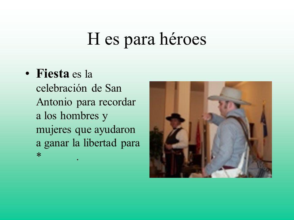 H es para héroes Fiesta es la celebración de San Antonio para recordar a los hombres y mujeres que ayudaron a ganar la libertad para *.