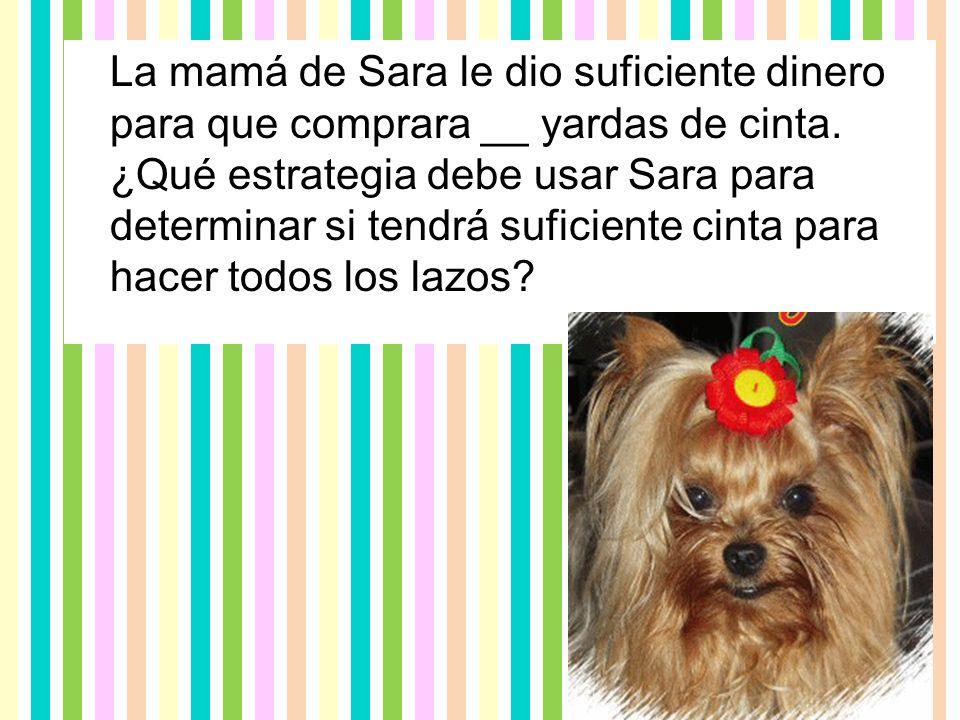 La mamá de Sara le dio suficiente dinero para que comprara __ yardas de cinta.