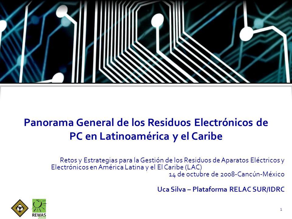 Panorama General de los Residuos Electrónicos de PC en Latinoamérica y el Caribe Retos y Estrategias para la Gestión de los Residuos de Aparatos Eléctricos y Electrónicos en América Latina y el El Caribe (LAC) 14 de octubre de 2008-Cancún-México Uca Silva – Plataforma RELAC SUR/IDRC 1