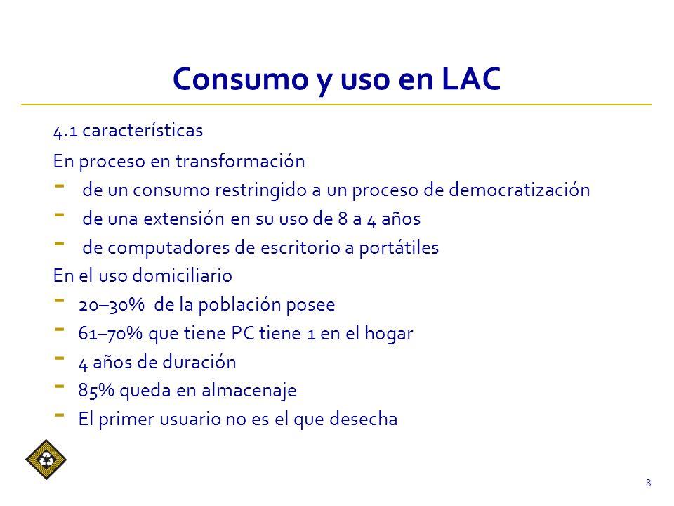 Consumo y uso en LAC 4.1 características En proceso en transformación - de un consumo restringido a un proceso de democratización - de una extensión en su uso de 8 a 4 años - de computadores de escritorio a portátiles En el uso domiciliario - 20–30% de la población posee - 61–70% que tiene PC tiene 1 en el hogar - 4 años de duración - 85% queda en almacenaje - El primer usuario no es el que desecha 8