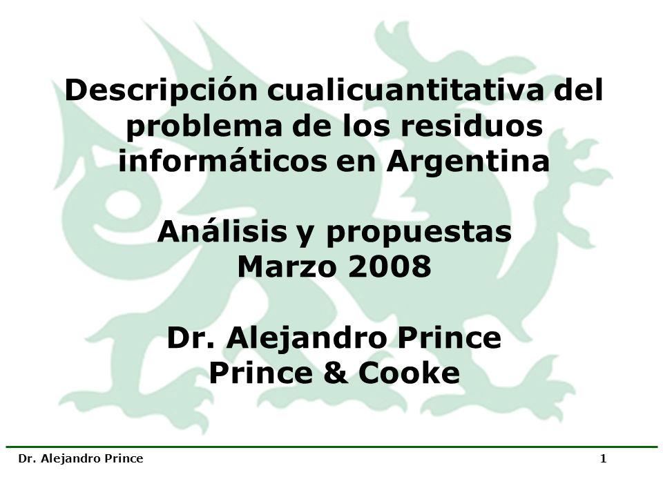 Dr. Alejandro Prince 1 Descripción cualicuantitativa del problema de los residuos informáticos en Argentina Análisis y propuestas Marzo 2008 Dr. Aleja