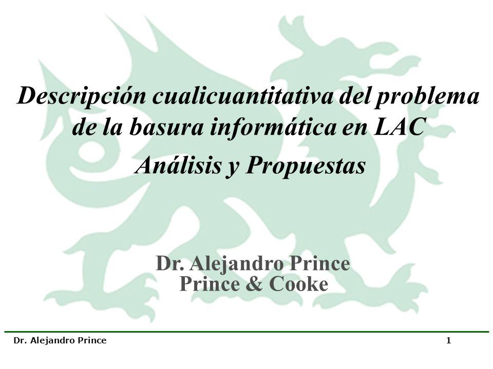 Dr. Alejandro Prince 1 Descripción cualicuantitativa del problema de la basura informática en LAC Análisis y Propuestas Dr. Alejandro Prince Prince &