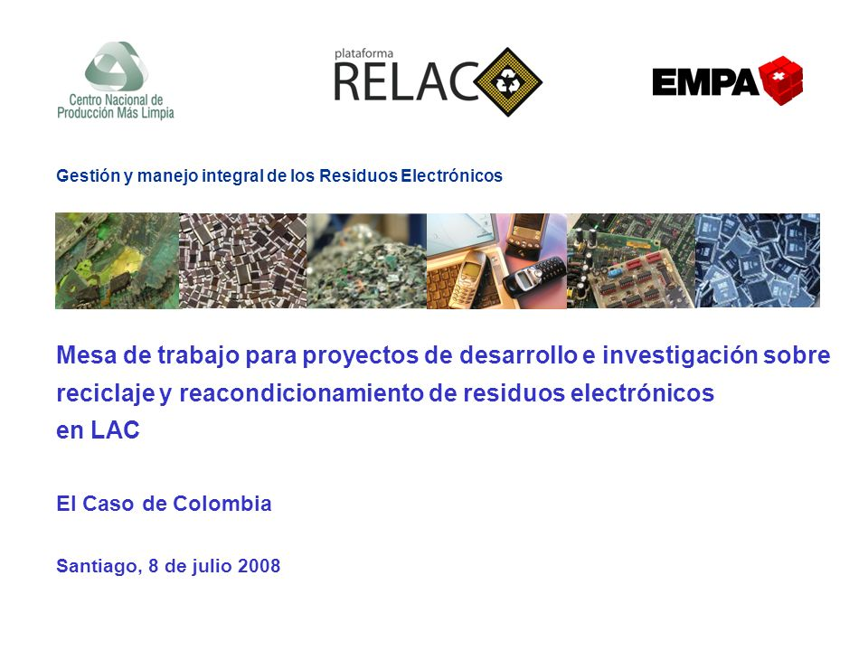 Mesa de trabajo para proyectos de desarrollo e investigación sobre reciclaje y reacondicionamiento de residuos electrónicos en LAC El Caso de Colombia Santiago, 8 de julio 2008 Gestión y manejo integral de los Residuos Electrónicos