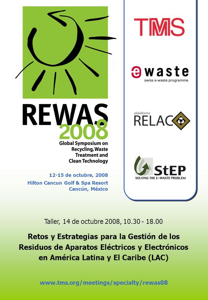 12-15 de octubre, 2008 Hilton Cancun Golf & Spa Resort Cancún, México www.tms.org/meetings/specialty/rewas08 Taller, 14 de octubre 2008, 10.30 - 18.00 Retos y Estrategias para la Gestión de los Residuos de Aparatos Eléctricos y Electrónicos en América Latina y El Caribe (LAC)