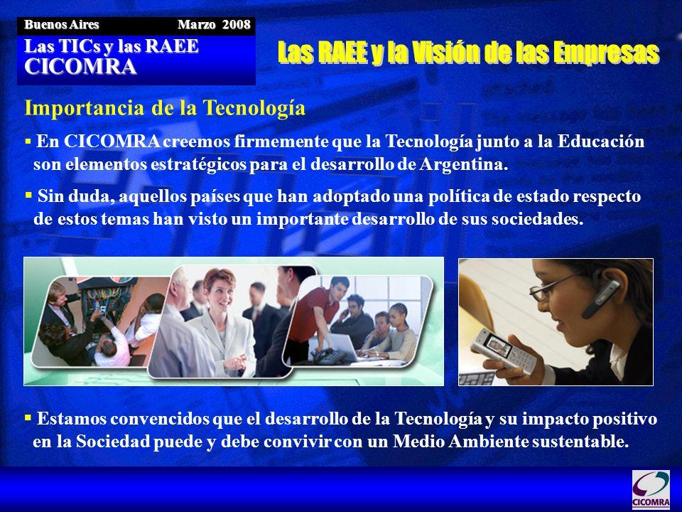 Las TICs y las RAEE CICOMRA Buenos Aires Marzo 2008 Importancia de la Tecnología En CICOMRA creemos firmemente que la Tecnología junto a la Educación
