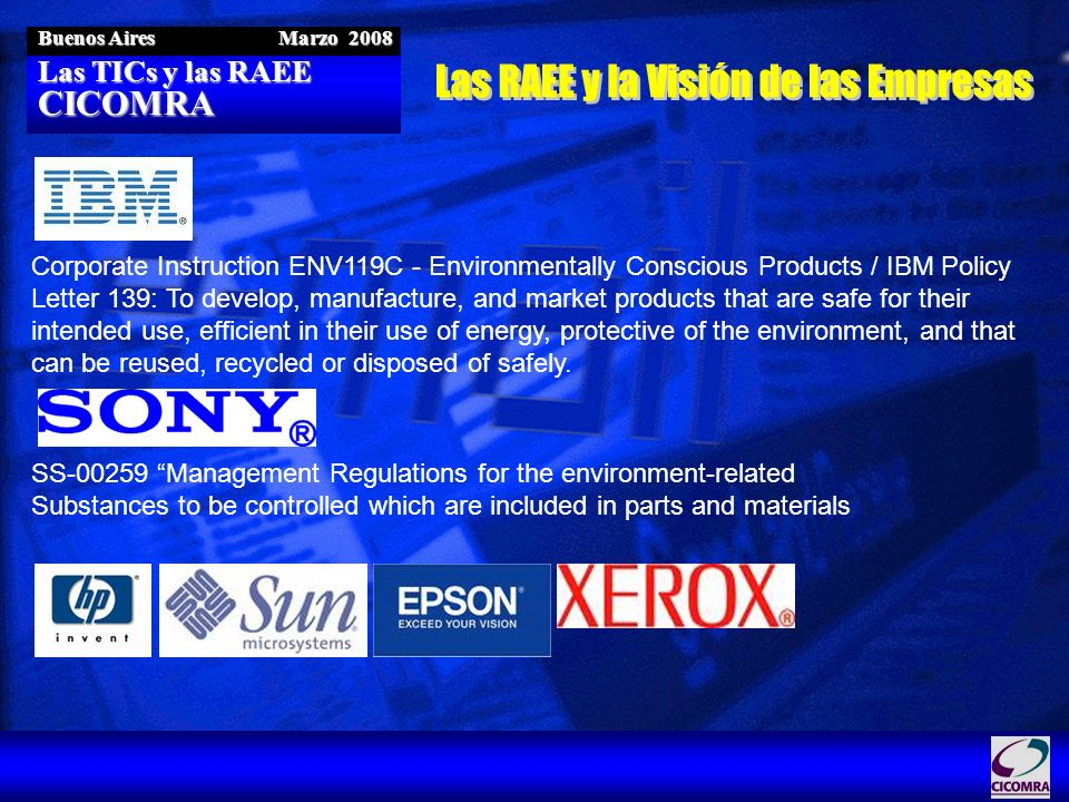 Las TICs y las RAEE CICOMRA Buenos Aires Marzo 2008 SS-00259 Management Regulations for the environment-related Substances to be controlled which are included in parts and materials Corporate Instruction ENV119C - Environmentally Conscious Products / IBM Policy Letter 139: To develop, manufacture, and market products that are safe for their intended use, efficient in their use of energy, protective of the environment, and that can be reused, recycled or disposed of safely.