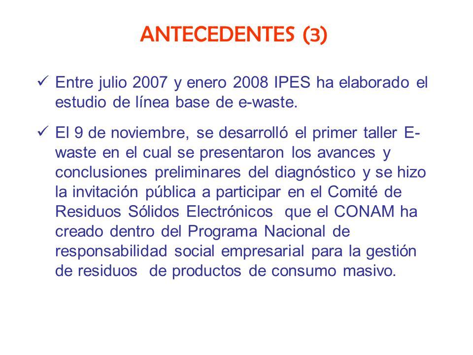 ANTECEDENTES (3) Entre julio 2007 y enero 2008 IPES ha elaborado el estudio de línea base de e-waste. El 9 de noviembre, se desarrolló el primer talle