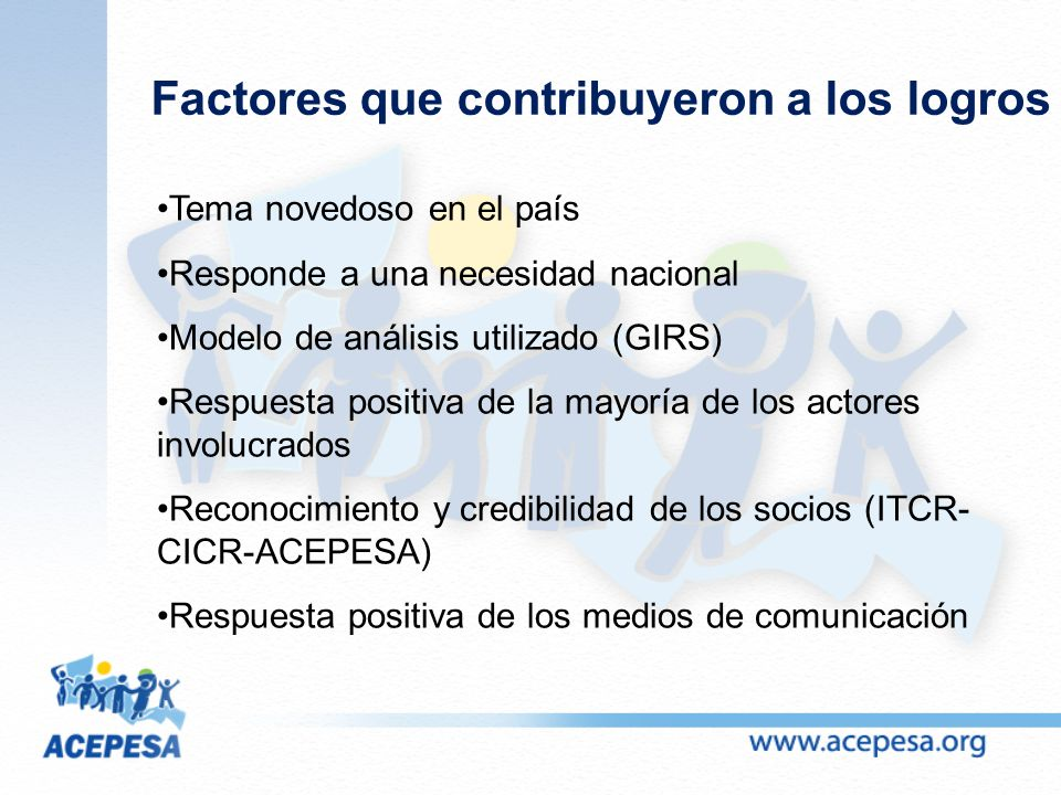 Factores que contribuyeron a los logros Tema novedoso en el país Responde a una necesidad nacional Modelo de análisis utilizado (GIRS) Respuesta positiva de la mayoría de los actores involucrados Reconocimiento y credibilidad de los socios (ITCR- CICR-ACEPESA) Respuesta positiva de los medios de comunicación