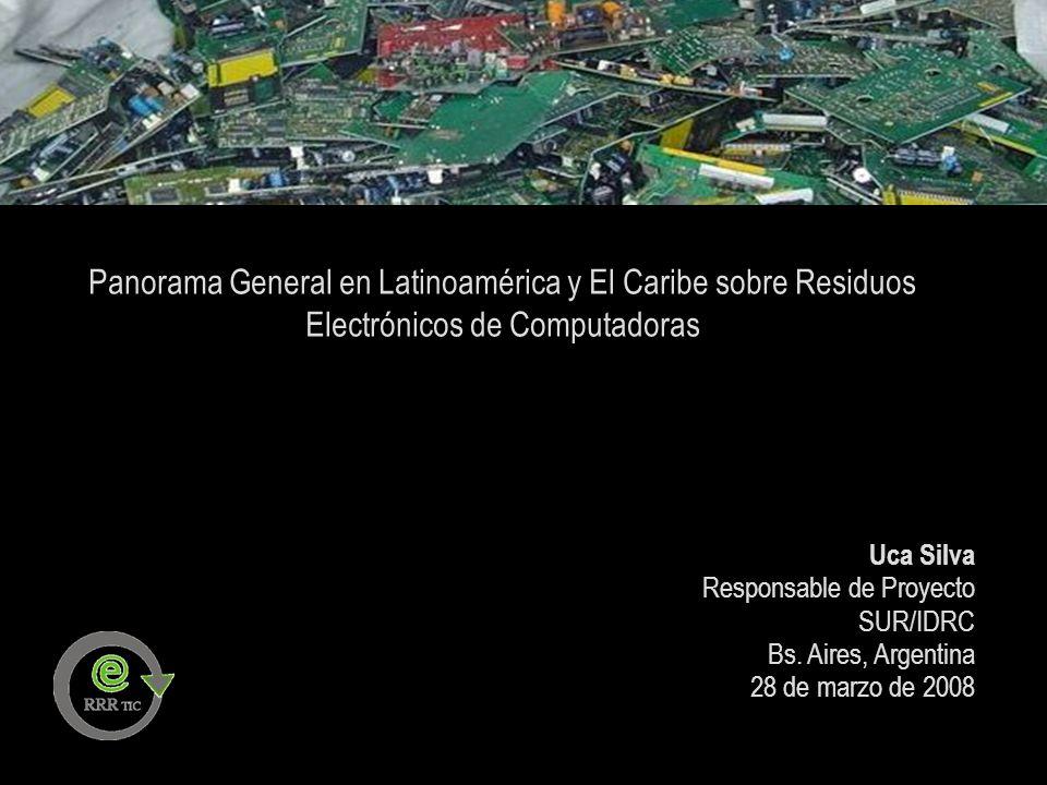 Panorama General en Latinoamérica y El Caribe sobre Residuos Electrónicos de Computadoras Uca Silva Responsable de Proyecto SUR/IDRC Bs. Aires, Argent