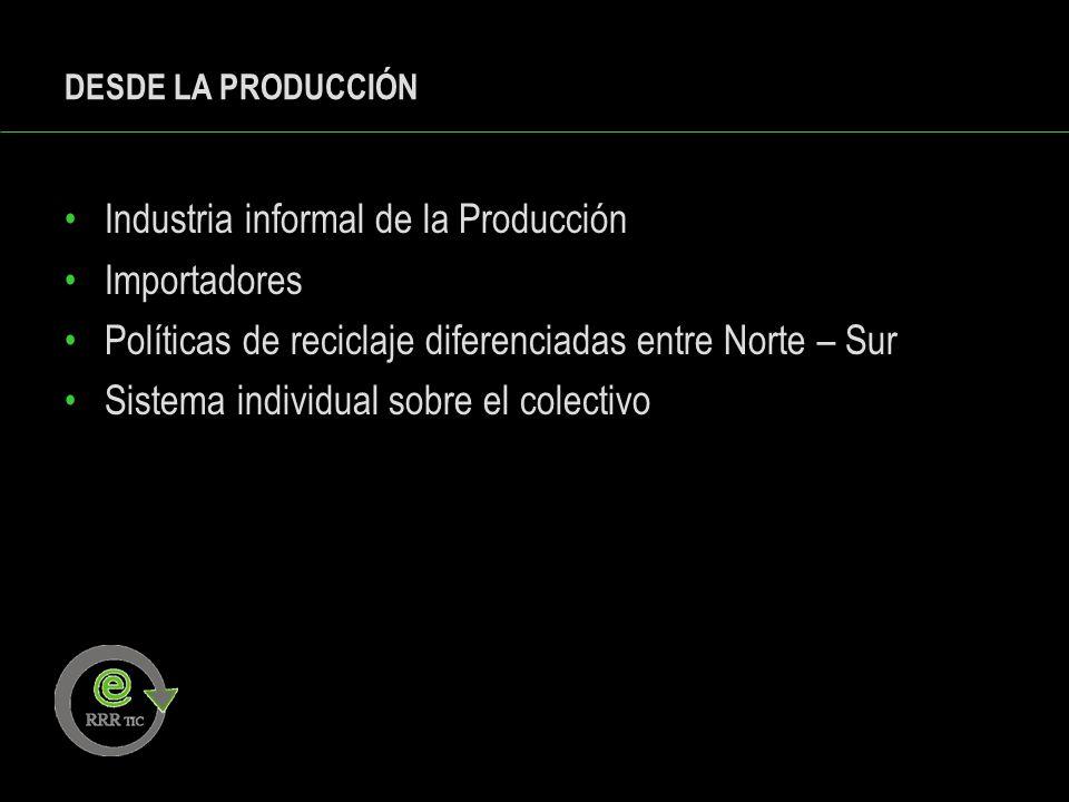 DESDE LA PRODUCCIÓN Industria informal de la Producción Importadores Políticas de reciclaje diferenciadas entre Norte – Sur Sistema individual sobre e