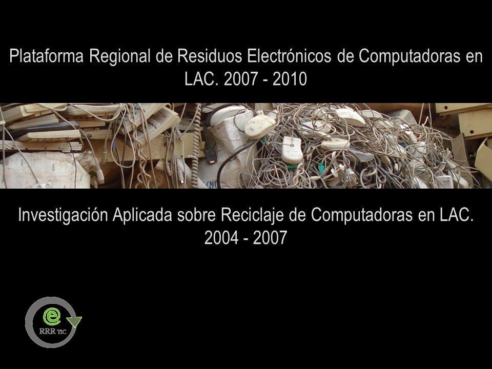Plataforma Regional de Residuos Electrónicos de Computadoras en LAC. 2007 - 2010 Investigación Aplicada sobre Reciclaje de Computadoras en LAC. 2004 -