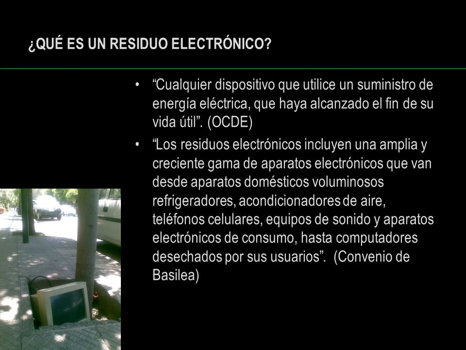 ¿QUÉ ES UN RESIDUO ELECTRÓNICO? Cualquier dispositivo que utilice un suministro de energía eléctrica, que haya alcanzado el fin de su vida útil. (OCDE
