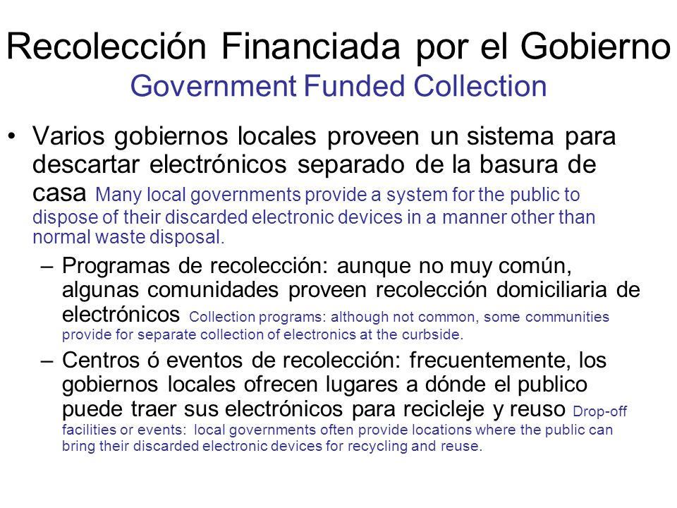 Recolección Financiada por el Gobierno Government Funded Collection Varios gobiernos locales proveen un sistema para descartar electrónicos separado de la basura de casa Many local governments provide a system for the public to dispose of their discarded electronic devices in a manner other than normal waste disposal.