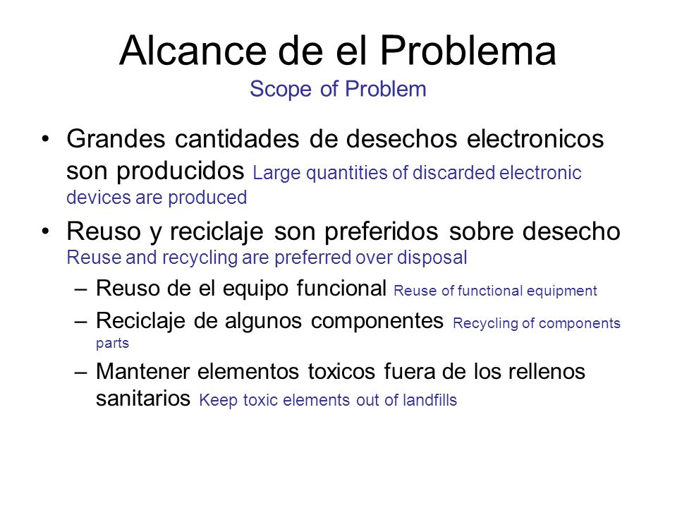 Alcance de el Problema Scope of Problem Grandes cantidades de desechos electronicos son producidos Large quantities of discarded electronic devices are produced Reuso y reciclaje son preferidos sobre desecho Reuse and recycling are preferred over disposal –Reuso de el equipo funcional Reuse of functional equipment –Reciclaje de algunos componentes Recycling of components parts –Mantener elementos toxicos fuera de los rellenos sanitarios Keep toxic elements out of landfills