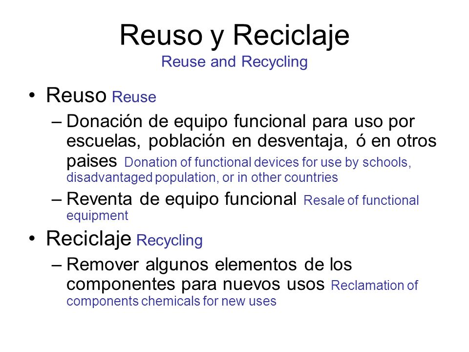 Reuso y Reciclaje Reuse and Recycling Reuso Reuse –Donación de equipo funcional para uso por escuelas, población en desventaja, ó en otros paises Donation of functional devices for use by schools, disadvantaged population, or in other countries –Reventa de equipo funcional Resale of functional equipment Reciclaje Recycling –Remover algunos elementos de los componentes para nuevos usos Reclamation of components chemicals for new uses