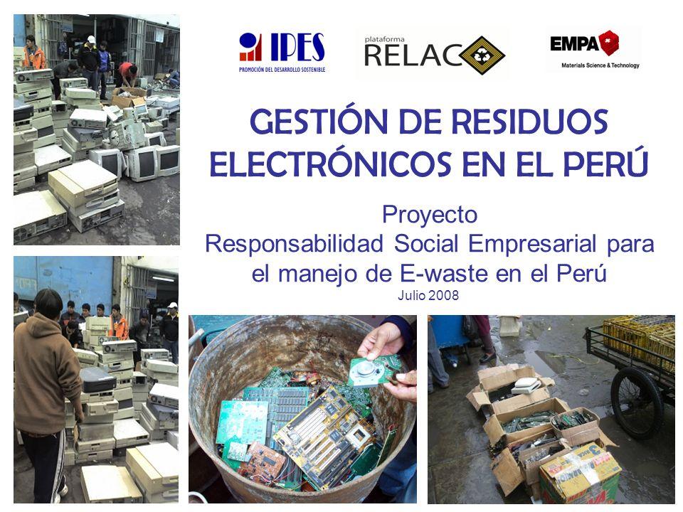 GESTIÓN DE RESIDUOS ELECTRÓNICOS EN EL PERÚ Proyecto Responsabilidad Social Empresarial para el manejo de E-waste en el Perú Julio 2008