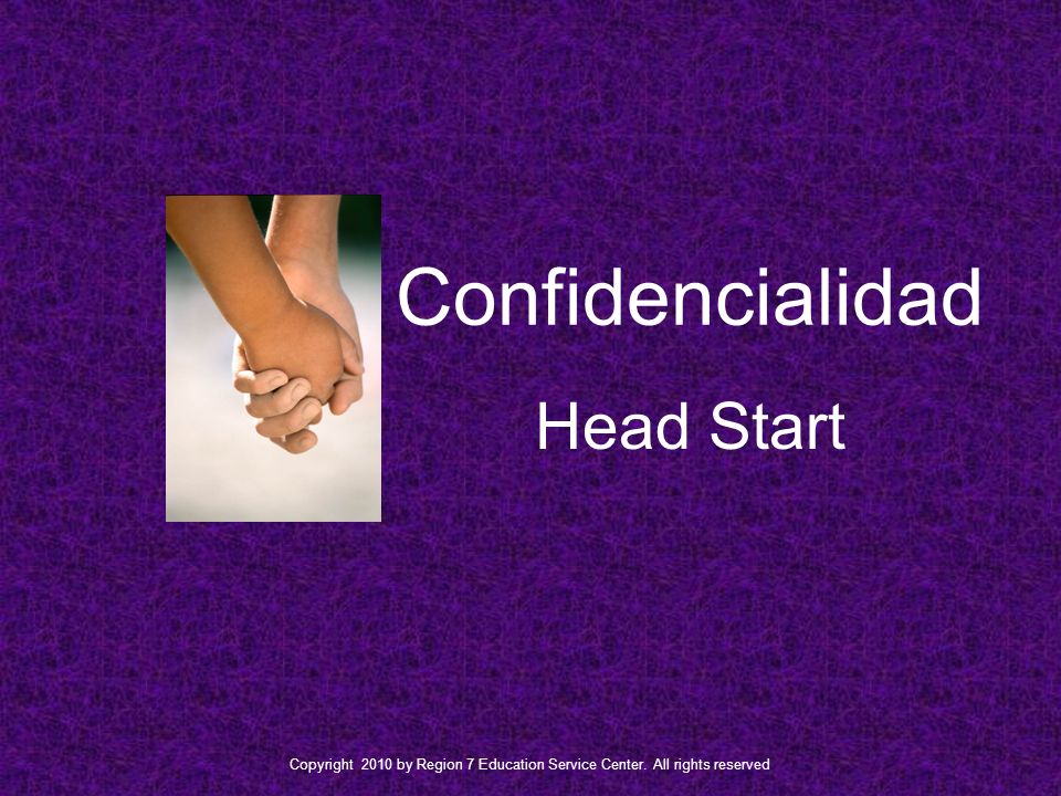 Confidencialidad Head Start Copyright 2010 by Region 7 Education Service Center.