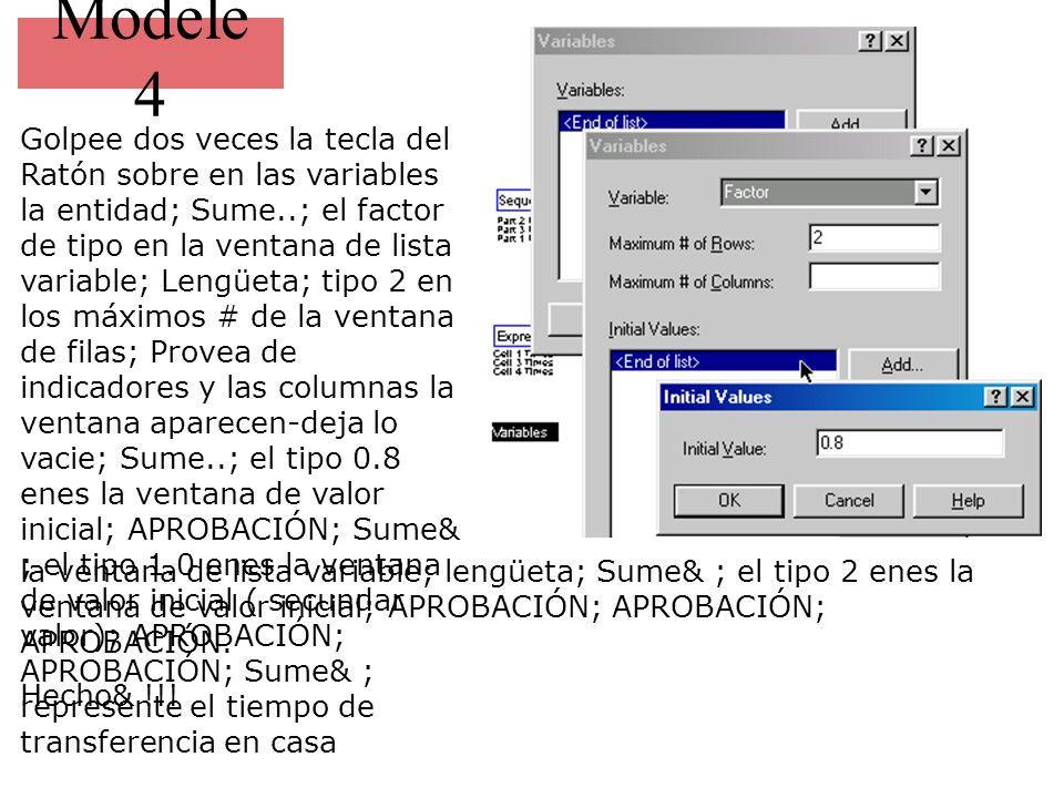 Modele 4 Golpee dos veces la tecla del Ratón sobre en las variables la entidad; Sume..; el factor de tipo en la ventana de lista variable; Lengüeta; tipo 2 en los máximos # de la ventana de filas; Provea de indicadores y las columnas la ventana aparecen-deja lo vacie; Sume..; el tipo 0.8 enes la ventana de valor inicial; APROBACIÓN; Sume& ; el tipo 1.0 enes la ventana de valor inicial ( secundar valor); APROBACIÓN; APROBACIÓN; Sume& ; represente el tiempo de transferencia en casa la ventana de lista variable; lengüeta; Sume& ; el tipo 2 enes la ventana de valor inicial; APROBACIÓN; APROBACIÓN; APROBACIÓN.