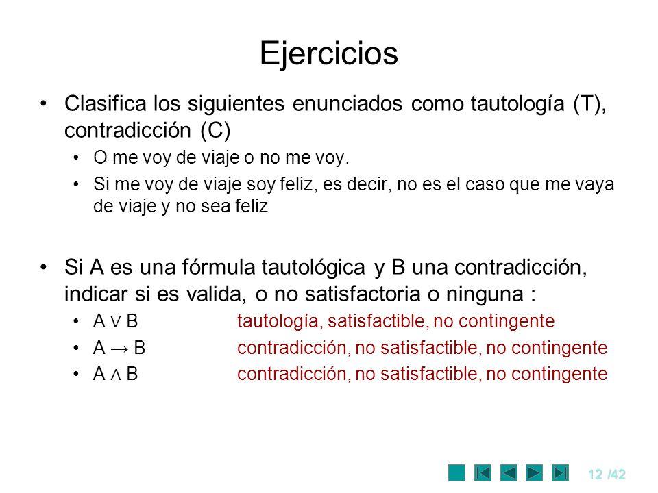 12/42 Ejercicios Clasifica los siguientes enunciados como tautología (T), contradicción (C) O me voy de viaje o no me voy. Si me voy de viaje soy feli