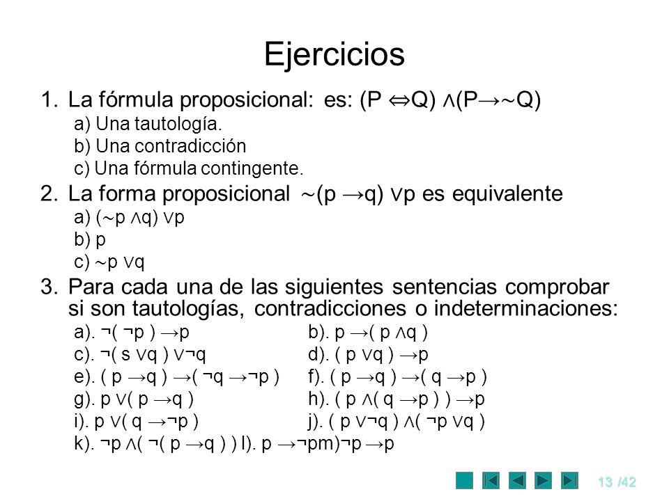 13/42 Ejercicios 1.La fórmula proposicional: es: (P Q) (P Q) a) Una tautología. b) Una contradicción c) Una fórmula contingente. 2.La forma proposicio