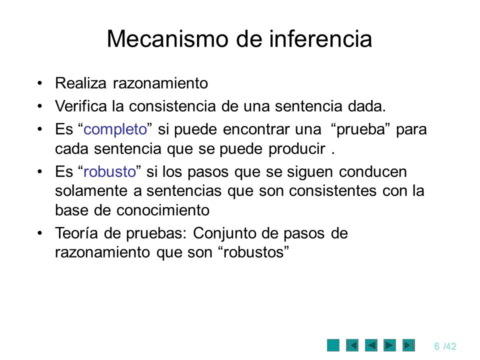 6/42 Mecanismo de inferencia Realiza razonamiento Verifica la consistencia de una sentencia dada. Es completo si puede encontrar una prueba para cada