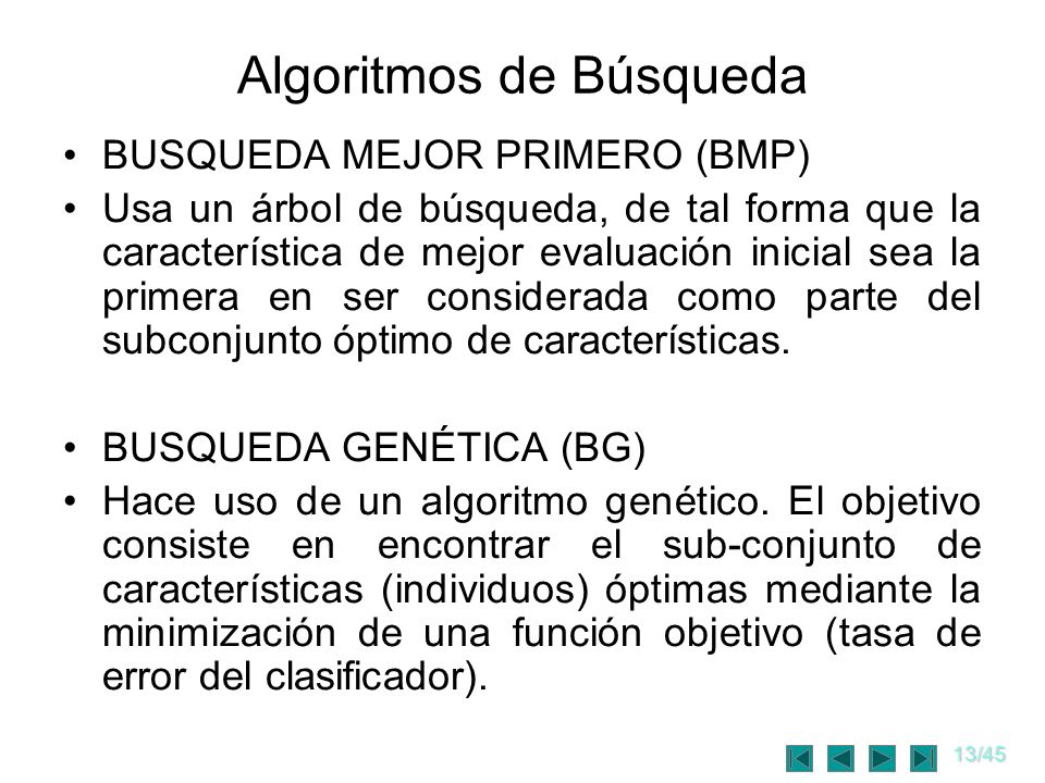 14/45 Criterio de Paro Búsqueda Aleatoria (BA) gradiente error < umbral Búsqueda Aleatoria Optimizada (BAO) fracasos consecutivos < umbral Búsqueda Mejor Primero (BMP) error ( l ) < error ( l + k) k = [1, 2, 3, 4, 5] Búsqueda Genética (BG) minimizar el error del clasificador.