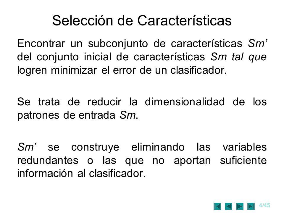 5/45 Selección de Características Si se evalua todo el espacio de posibles combi- naciones, el costo computacional es muy alto Si n es la cantidad de características identificadas y m es la cantidad de características deseadas, el número total de posibles subconjuntos a evaluar es: Si n = m; 2 n