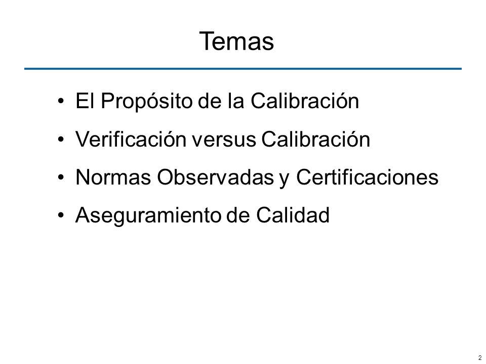 2 Temas El Propósito de la Calibración Verificación versus Calibración Normas Observadas y Certificaciones Aseguramiento de Calidad