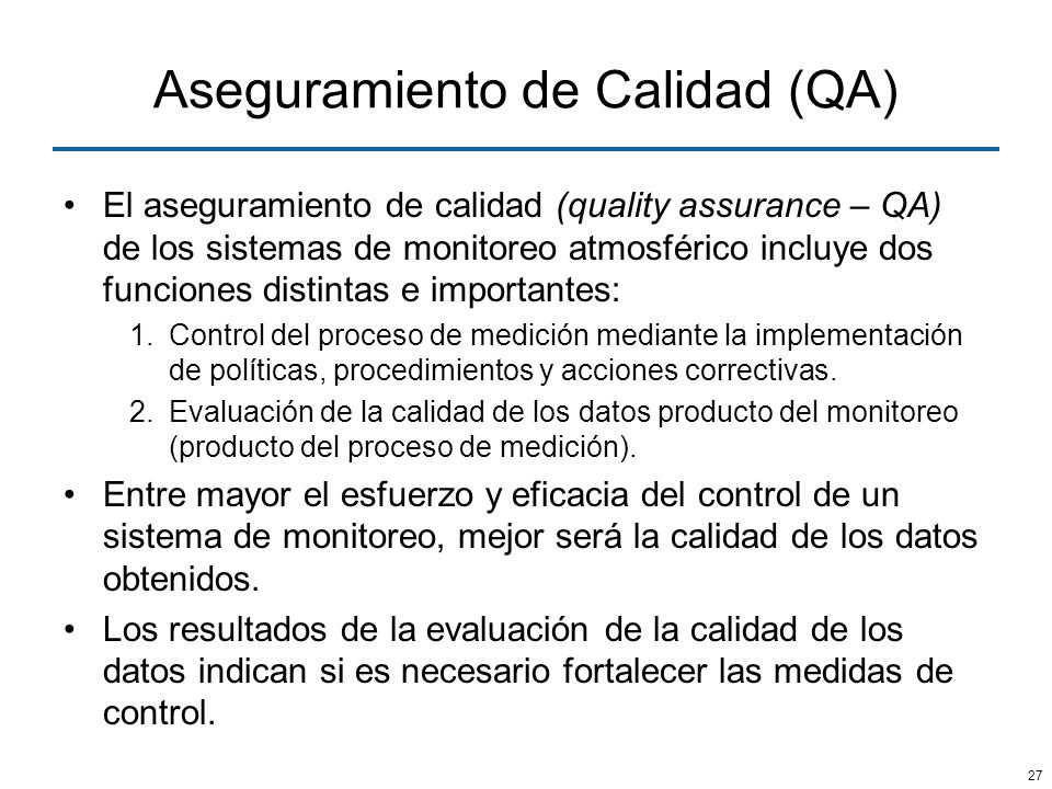 27 Aseguramiento de Calidad (QA) El aseguramiento de calidad (quality assurance – QA) de los sistemas de monitoreo atmosférico incluye dos funciones d