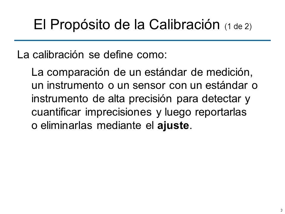 3 El Propósito de la Calibración (1 de 2) La calibración se define como: La comparación de un estándar de medición, un instrumento o un sensor con un