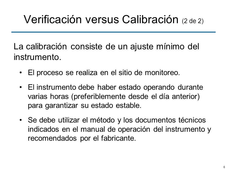 6 Verificación versus Calibración (2 de 2) La calibración consiste de un ajuste mínimo del instrumento. El proceso se realiza en el sitio de monitoreo