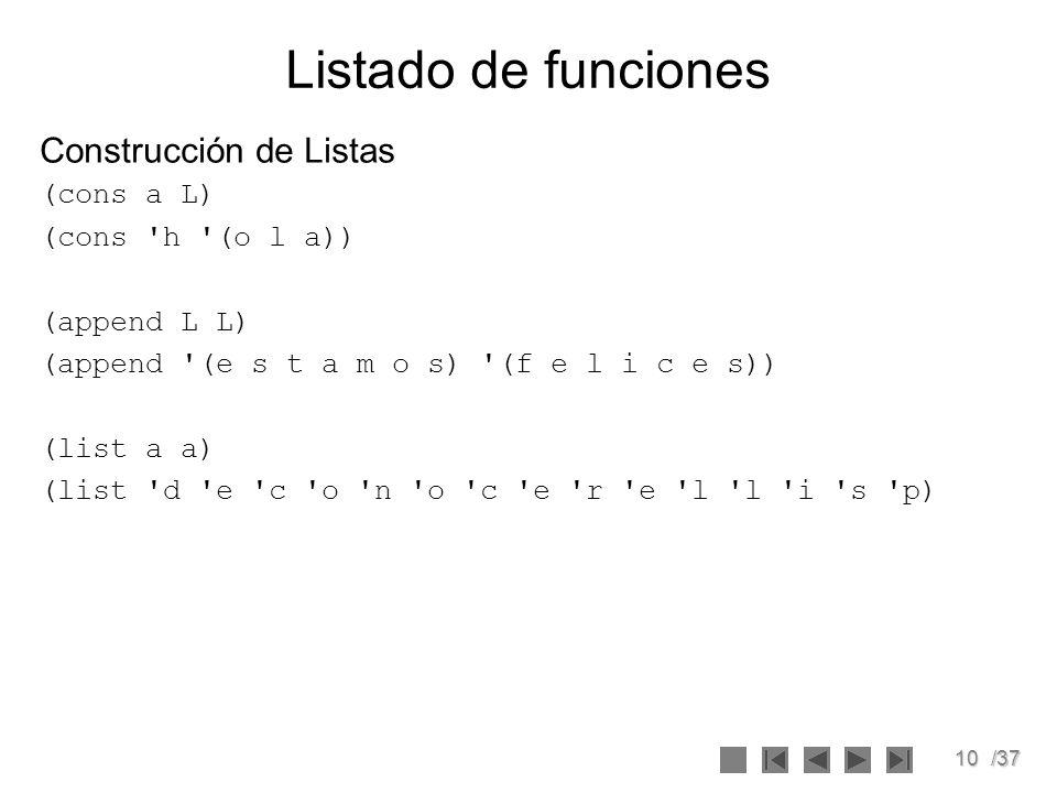 10/37 Listado de funciones Construcción de Listas (cons a L) (cons 'h '(o l a)) (append L L) (append '(e s t a m o s) '(f e l i c e s)) (list a a) (li
