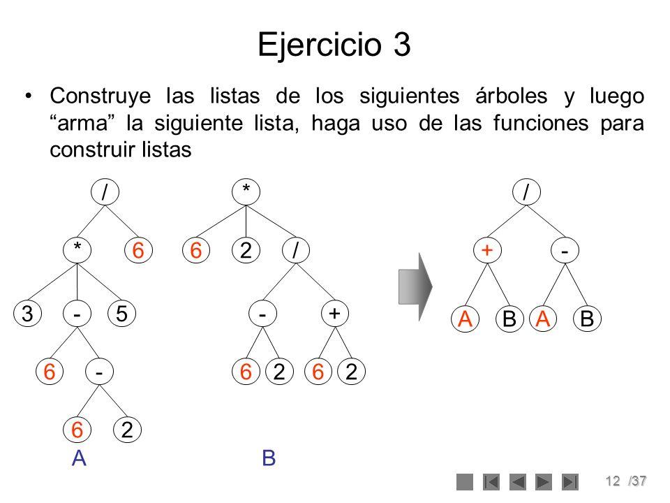 12/37 Ejercicio 3 Construye las listas de los siguientes árboles y luego arma la siguiente lista, haga uso de las funciones para construir listas / *