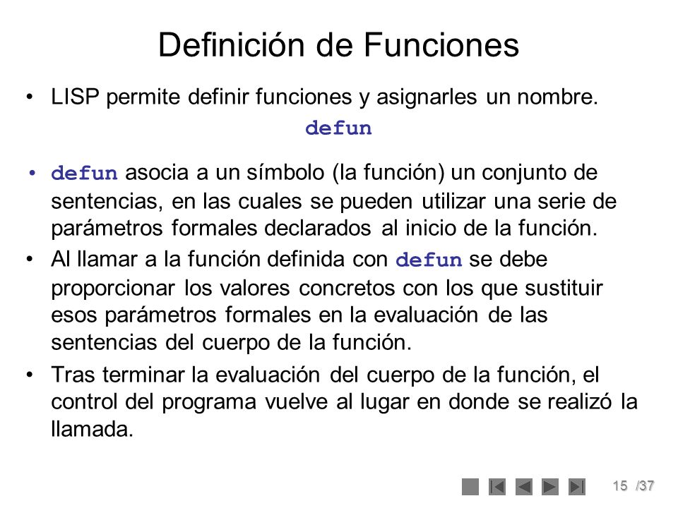15/37 Definición de Funciones LISP permite definir funciones y asignarles un nombre. defun defun asocia a un símbolo (la función) un conjunto de sente