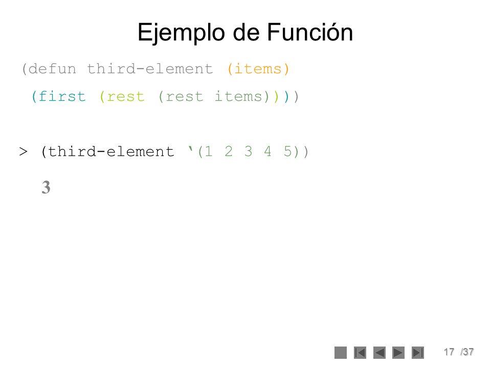 17/37 Ejemplo de Función (defun third-element (items) (first (rest (rest items)))) > (third-element (1 2 3 4 5)) 3