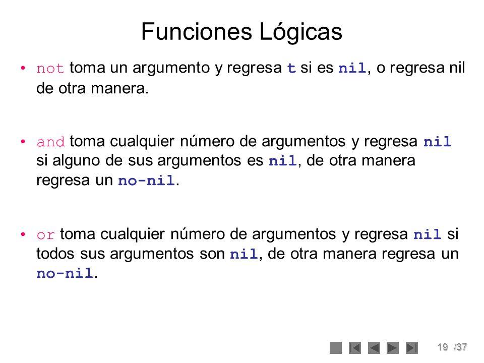 19/37 Funciones Lógicas not toma un argumento y regresa t si es nil, o regresa nil de otra manera. and toma cualquier número de argumentos y regresa n