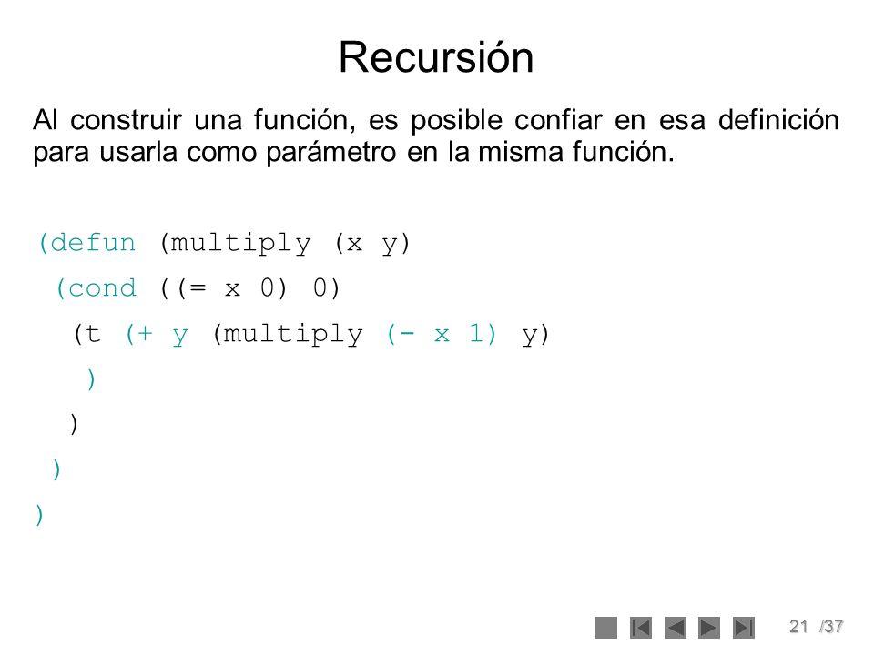 21/37 Recursión Al construir una función, es posible confiar en esa definición para usarla como parámetro en la misma función. (defun (multiply (x y)