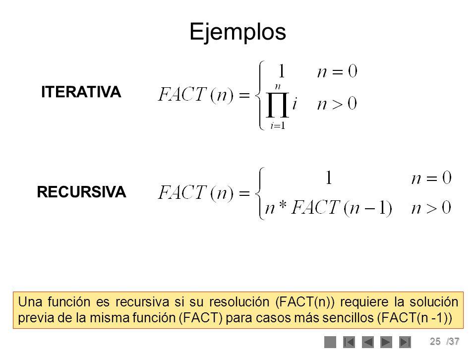 25/37 Ejemplos Una función es recursiva si su resolución (FACT(n)) requiere la solución previa de la misma función (FACT) para casos más sencillos (FA