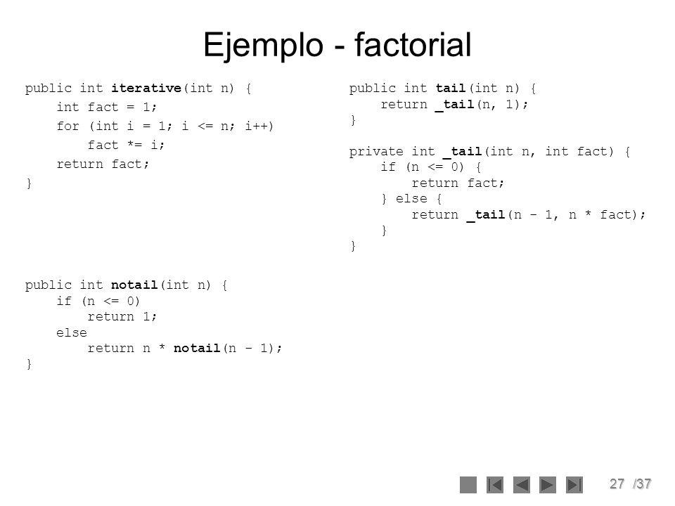 27/37 Ejemplo - factorial public int iterative(int n) { int fact = 1; for (int i = 1; i <= n; i++) fact *= i; return fact; } public int tail(int n) {