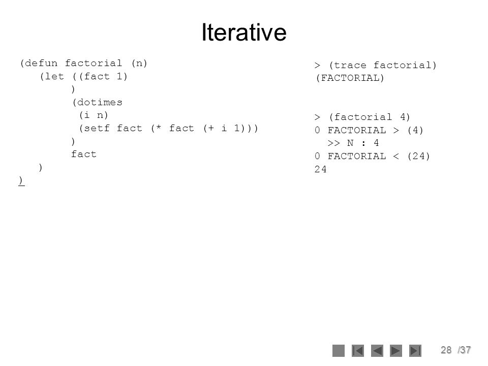 28/37 Iterative (defun factorial (n) (let ((fact 1) ) (dotimes (i n) (setf fact (* fact (+ i 1))) ) fact ) > (trace factorial) (FACTORIAL) > (factoria
