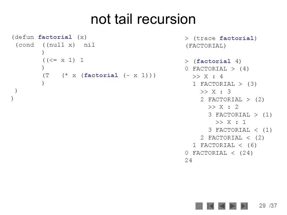 29/37 not tail recursion (defun factorial (x) (cond ((null x) nil ) ((<= x 1) 1 ) (T (* x (factorial (- x 1))) ) > (trace factorial) (FACTORIAL) > (fa