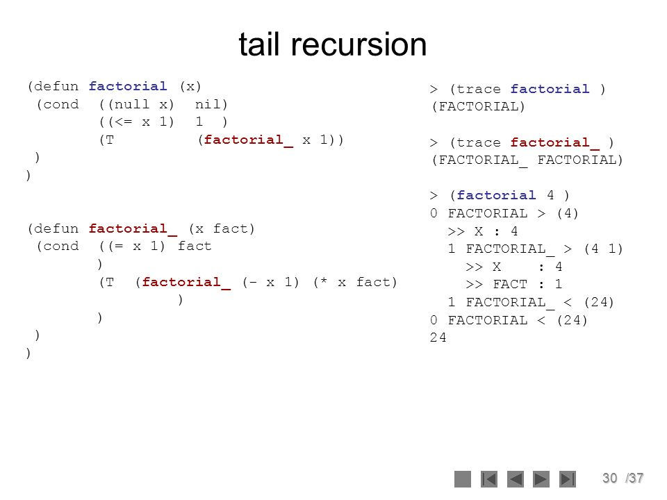 30/37 tail recursion (defun factorial (x) (cond ((null x) nil) ((<= x 1) 1 ) (T (factorial_ x 1)) ) (defun factorial_ (x fact) (cond ((= x 1) fact ) (