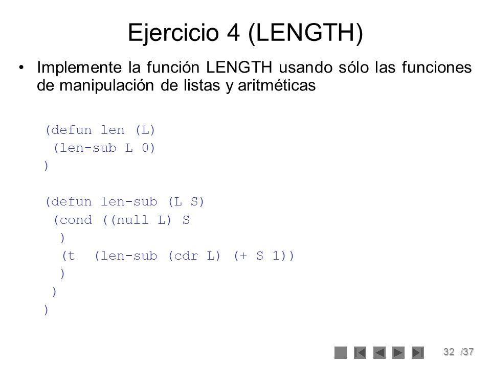 32/37 Ejercicio 4 (LENGTH) Implemente la función LENGTH usando sólo las funciones de manipulación de listas y aritméticas (defun len (L) (len-sub L 0)