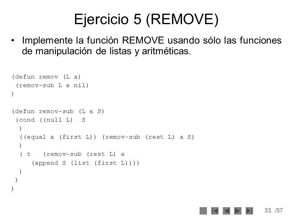 33/37 Ejercicio 5 (REMOVE) Implemente la función REMOVE usando sólo las funciones de manipulación de listas y aritméticas. (defun remov (L a) (remov-s