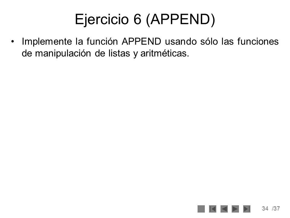 34/37 Ejercicio 6 (APPEND) Implemente la función APPEND usando sólo las funciones de manipulación de listas y aritméticas.