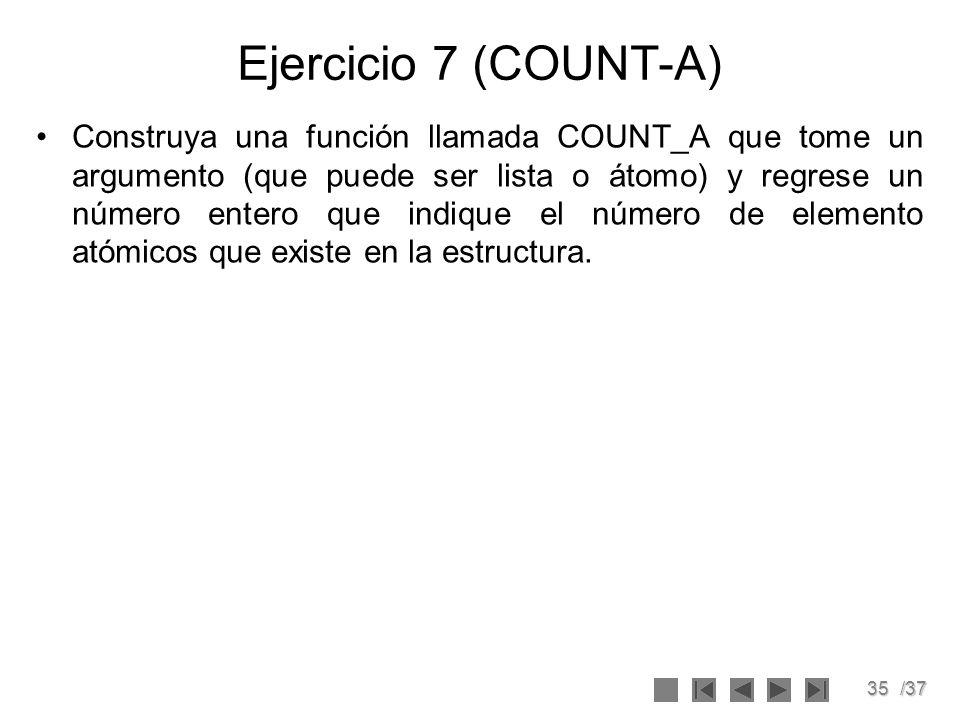 35/37 Ejercicio 7 (COUNT-A) Construya una función llamada COUNT_A que tome un argumento (que puede ser lista o átomo) y regrese un número entero que i