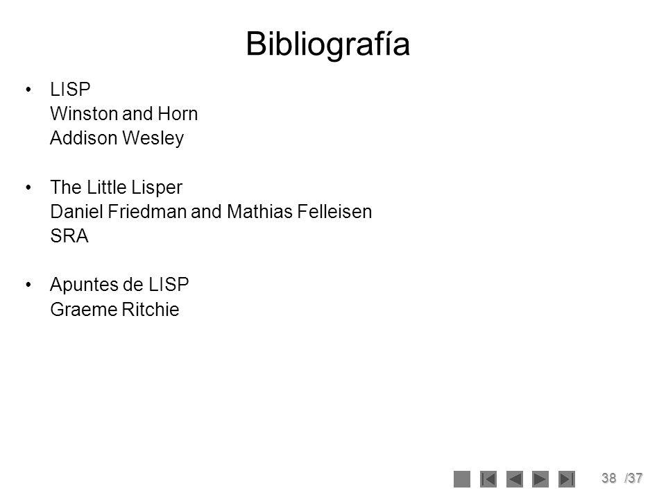 38/37 Bibliografía LISP Winston and Horn Addison Wesley The Little Lisper Daniel Friedman and Mathias Felleisen SRA Apuntes de LISP Graeme Ritchie
