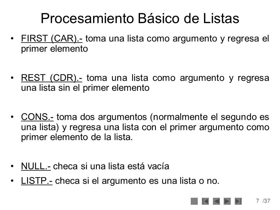 7/37 Procesamiento Básico de Listas FIRST (CAR).- toma una lista como argumento y regresa el primer elemento REST (CDR).- toma una lista como argument